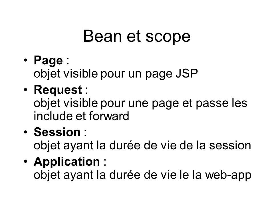 Bean et scope Page : objet visible pour un page JSP Request : objet visible pour une page et passe les include et forward Session : objet ayant la dur