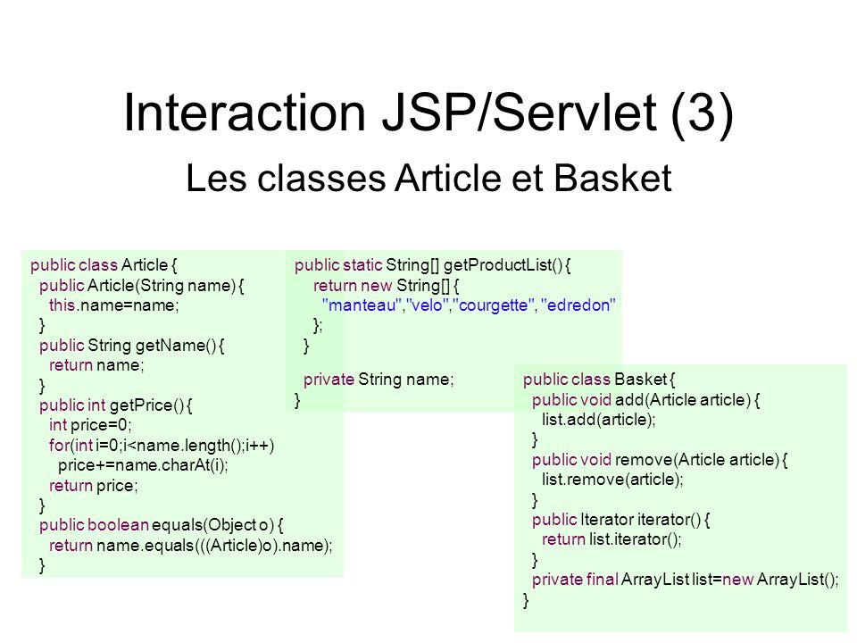 Interaction JSP/Servlet (3) Les classes Article et Basket public class Article { public Article(String name) { this.name=name; } public String getName