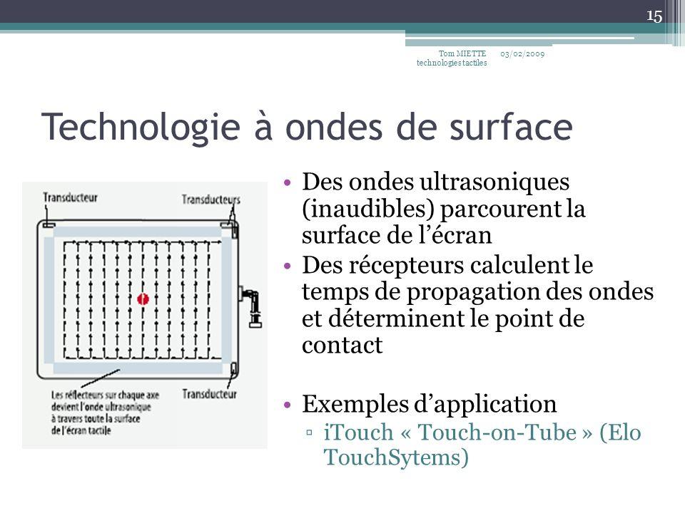 Technologie à ondes de surface 03/02/2009Tom MIETTE technologies tactiles 15 Des ondes ultrasoniques (inaudibles) parcourent la surface de lécran Des