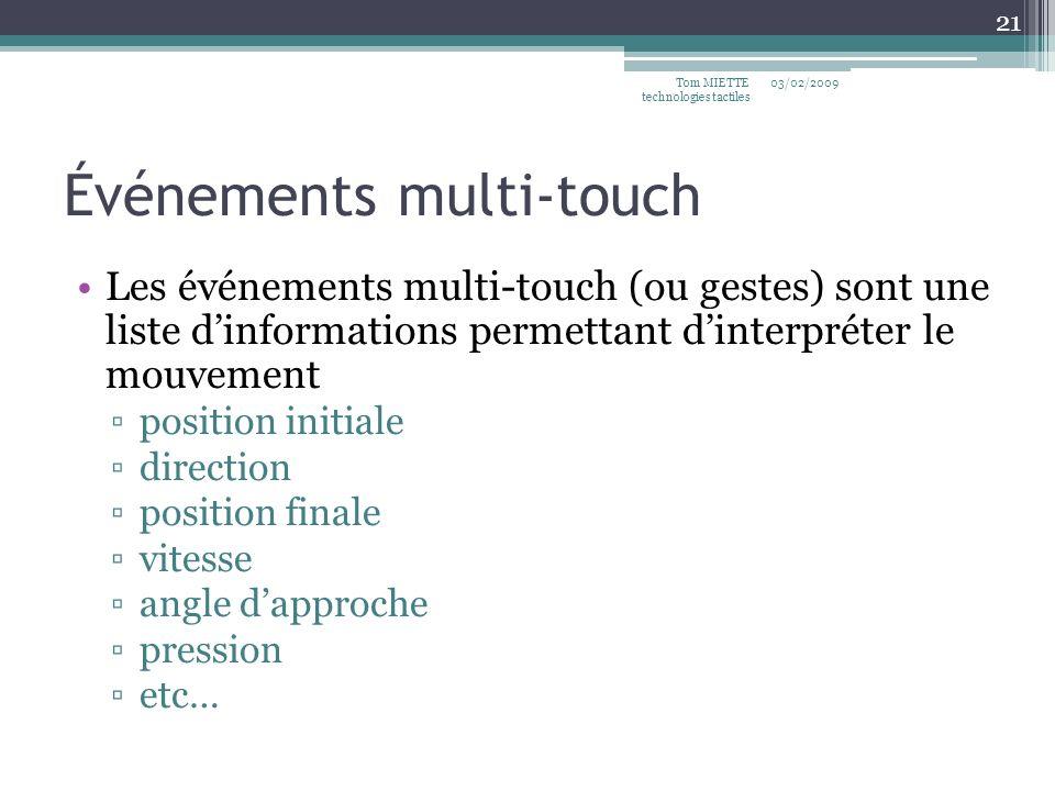 Événements multi-touch Les événements multi-touch (ou gestes) sont une liste dinformations permettant dinterpréter le mouvement position initiale direction position finale vitesse angle dapproche pression etc… 03/02/2009Tom MIETTE technologies tactiles 21