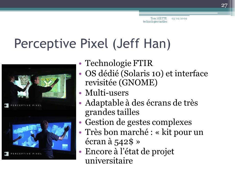 Perceptive Pixel (Jeff Han) Technologie FTIR OS dédié (Solaris 10) et interface revisitée (GNOME) Multi-users Adaptable à des écrans de très grandes tailles Gestion de gestes complexes Très bon marché : « kit pour un écran à 542$ » Encore à létat de projet universitaire 03/02/2009Tom MIETTE technologies tactiles 27
