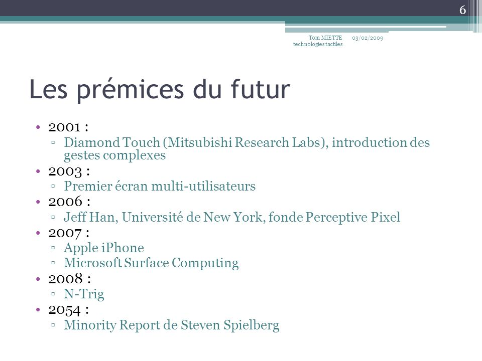 Les prémices du futur 2001 : Diamond Touch (Mitsubishi Research Labs), introduction des gestes complexes 2003 : Premier écran multi-utilisateurs 2006 : Jeff Han, Université de New York, fonde Perceptive Pixel 2007 : Apple iPhone Microsoft Surface Computing 2008 : N-Trig 2054 : Minority Report de Steven Spielberg 03/02/2009Tom MIETTE technologies tactiles 6