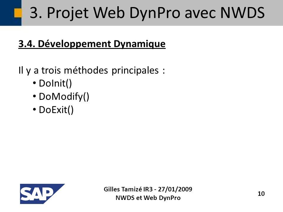 3. Projet Web DynPro avec NWDS 3.4. Développement Dynamique Il y a trois méthodes principales : DoInit() DoModify() DoExit() Gilles Tamizé IR3 - 27/01