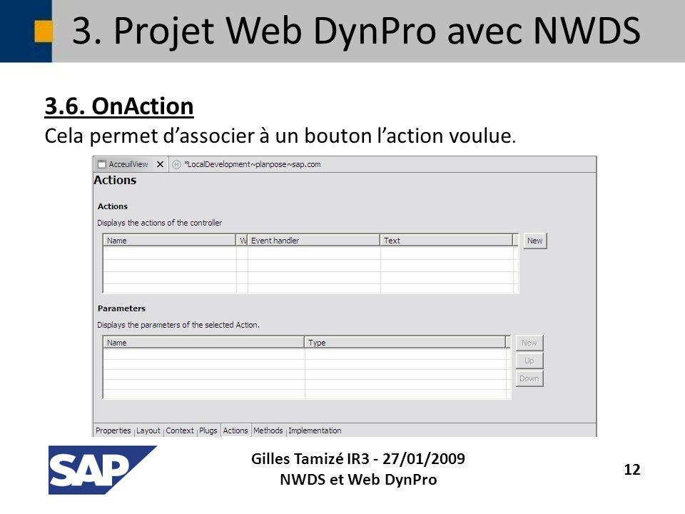 3. Projet Web DynPro avec NWDS 3.6. OnAction Cela permet dassocier à un bouton laction voulue. Gilles Tamizé IR3 - 27/01/2009 NWDS et Web DynPro 12
