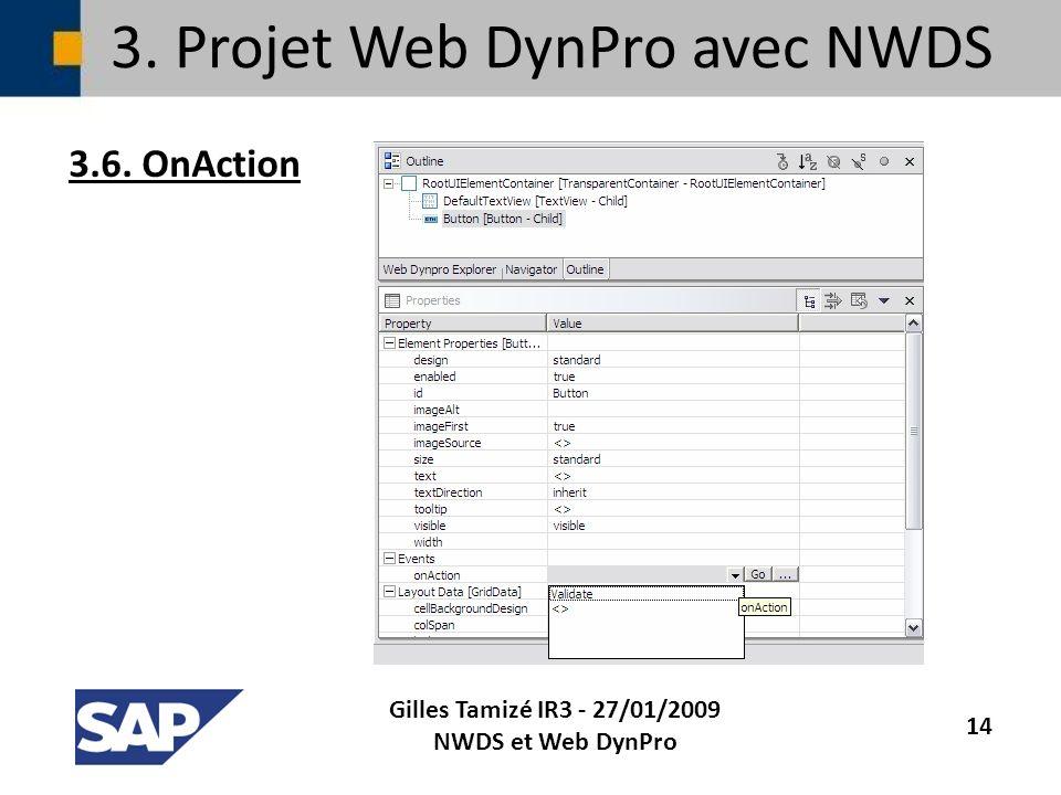 3. Projet Web DynPro avec NWDS 3.6. OnAction Gilles Tamizé IR3 - 27/01/2009 NWDS et Web DynPro 14