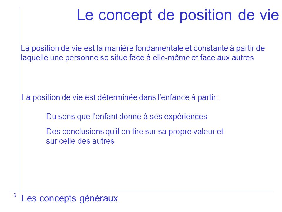 6 Les concepts généraux Le concept de position de vie La position de vie est la manière fondamentale et constante à partir de laquelle une personne se