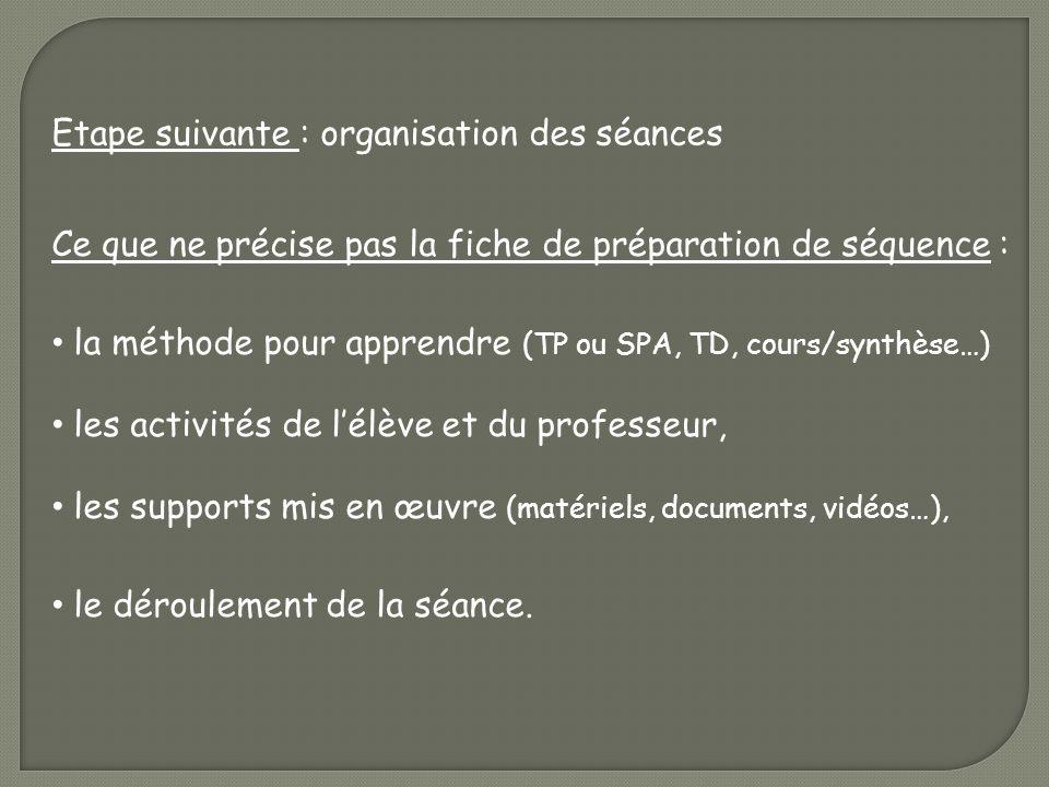 Etape suivante : organisation des séances Ce que ne précise pas la fiche de préparation de séquence : la méthode pour apprendre (TP ou SPA, TD, cours/