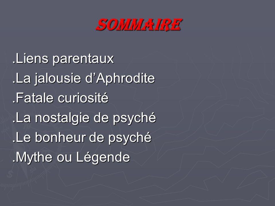 Sommaire.Liens parentaux.La jalousie dAphrodite.Fatale curiosité.La nostalgie de psyché.Le bonheur de psyché.Mythe ou Légende