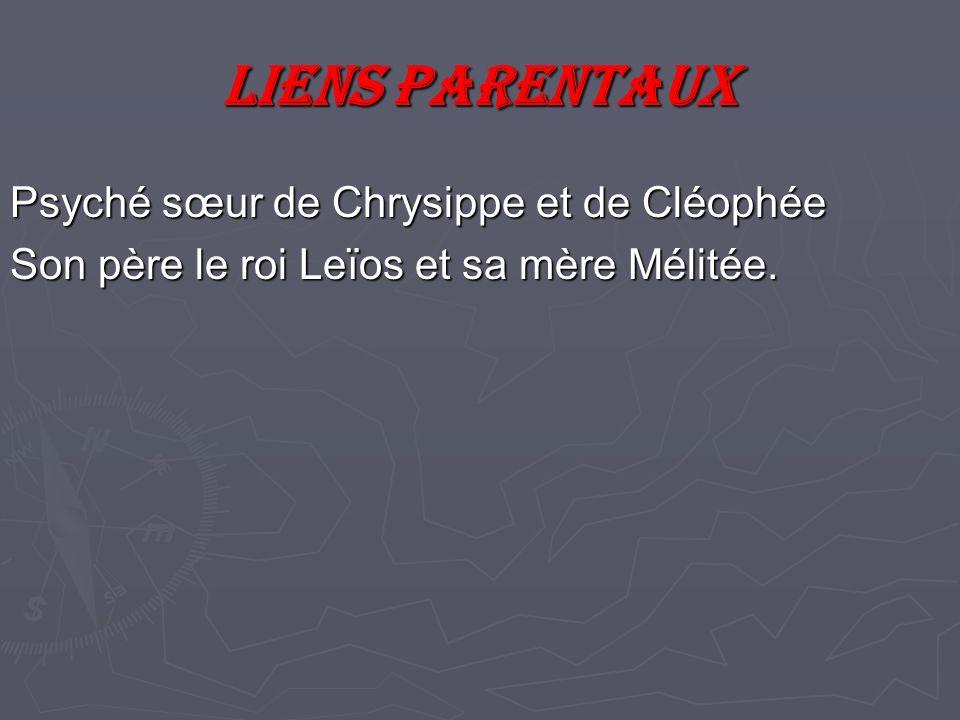 Liens parentaux Psyché sœur de Chrysippe et de Cléophée Son père le roi Leïos et sa mère Mélitée.