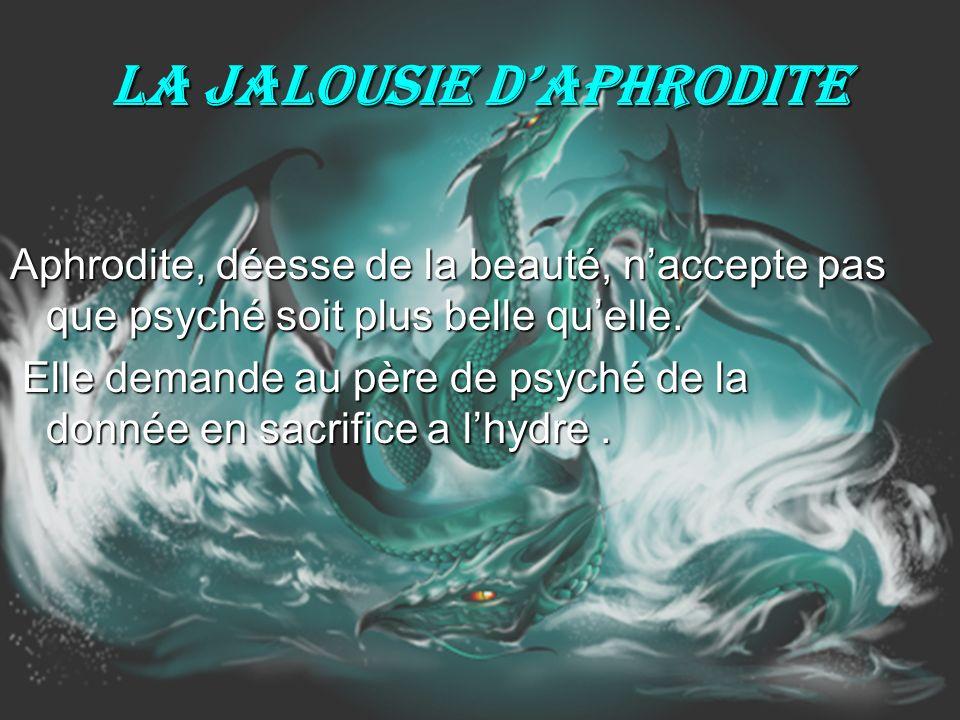La jalousie dAphrodite Aphrodite, déesse de la beauté, naccepte pas que psyché soit plus belle quelle. Elle demande au père de psyché de la donnée en