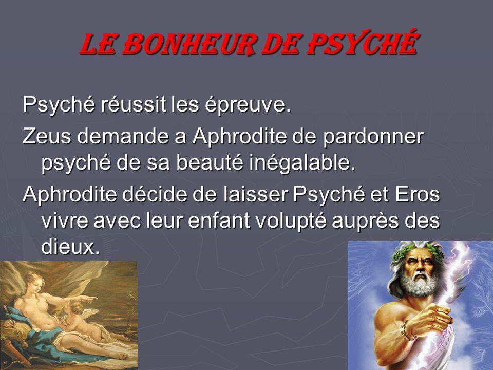 Le bonheur de psyché Psyché réussit les épreuve. Zeus demande a Aphrodite de pardonner psyché de sa beauté inégalable. Aphrodite décide de laisser Psy