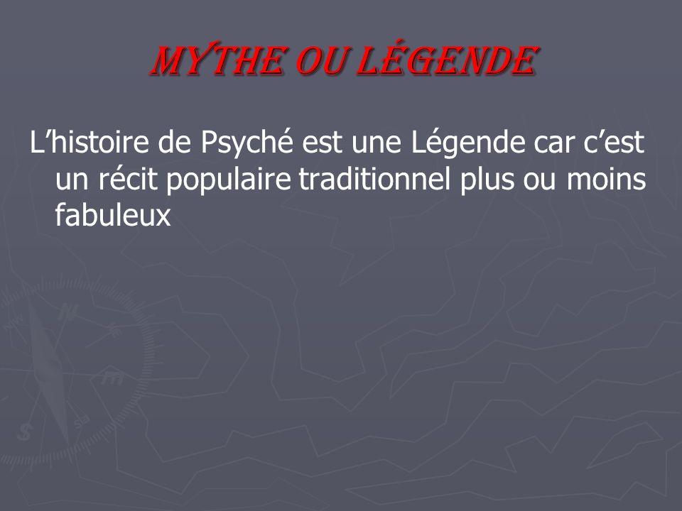 Mythe ou Légende Lhistoire de Psyché est une Légende car cest un récit populaire traditionnel plus ou moins fabuleux