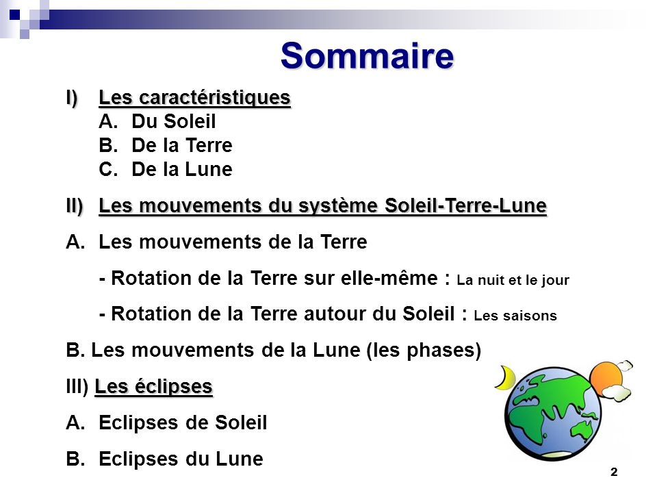 2 Sommaire I)Les caractéristiques A.Du Soleil B.De la Terre C.De la Lune II)Les mouvements du système Soleil-Terre-Lune A.Les mouvements de la Terre -