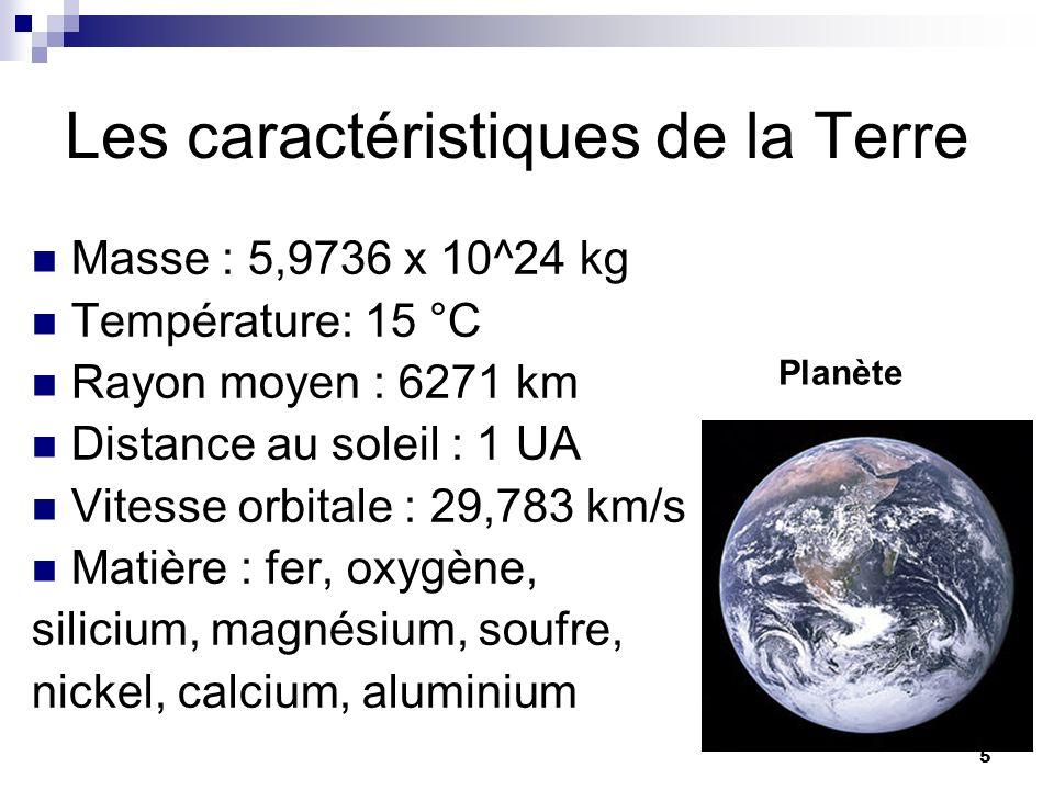 5 Les caractéristiques de la Terre Masse : 5,9736 x 10^24 kg Température: 15 °C Rayon moyen : 6271 km Distance au soleil : 1 UA Vitesse orbitale : 29,