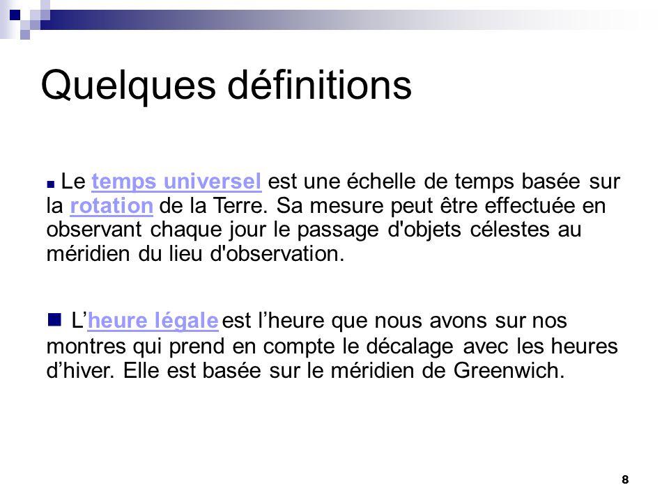 8 Quelques définitions Le temps universel est une échelle de temps basée sur la rotation de la Terre. Sa mesure peut être effectuée en observant chaqu