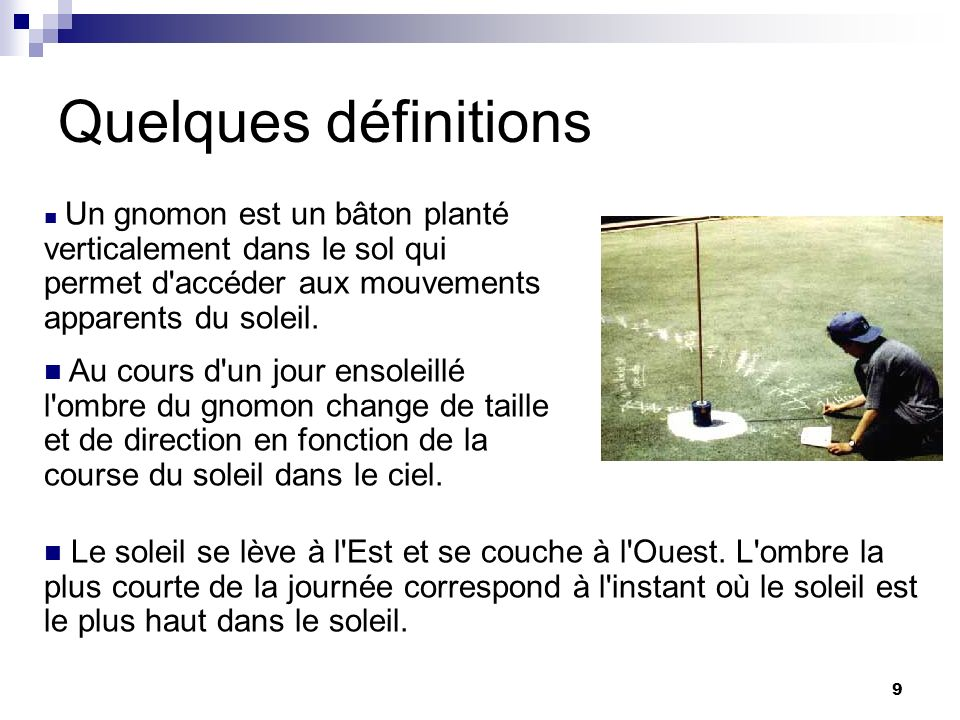 9 Quelques définitions Un gnomon est un bâton planté verticalement dans le sol qui permet d'accéder aux mouvements apparents du soleil. Au cours d'un