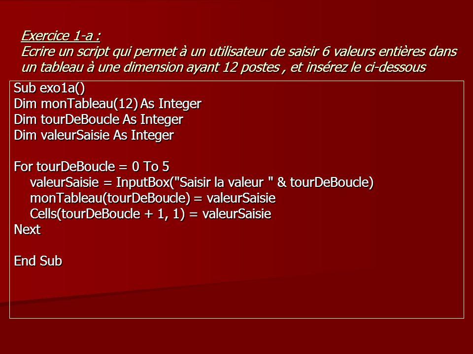 Exercice 1-a : Ecrire un script qui permet à un utilisateur de saisir 6 valeurs entières dans un tableau à une dimension ayant 12 postes, et insérez le ci-dessous Sub exo1a() Dim monTableau(12) As Integer Dim tourDeBoucle As Integer Dim valeurSaisie As Integer For tourDeBoucle = 0 To 5 valeurSaisie = InputBox( Saisir la valeur & tourDeBoucle) valeurSaisie = InputBox( Saisir la valeur & tourDeBoucle) monTableau(tourDeBoucle) = valeurSaisie monTableau(tourDeBoucle) = valeurSaisie Cells(tourDeBoucle + 1, 1) = valeurSaisie Cells(tourDeBoucle + 1, 1) = valeurSaisieNext End Sub