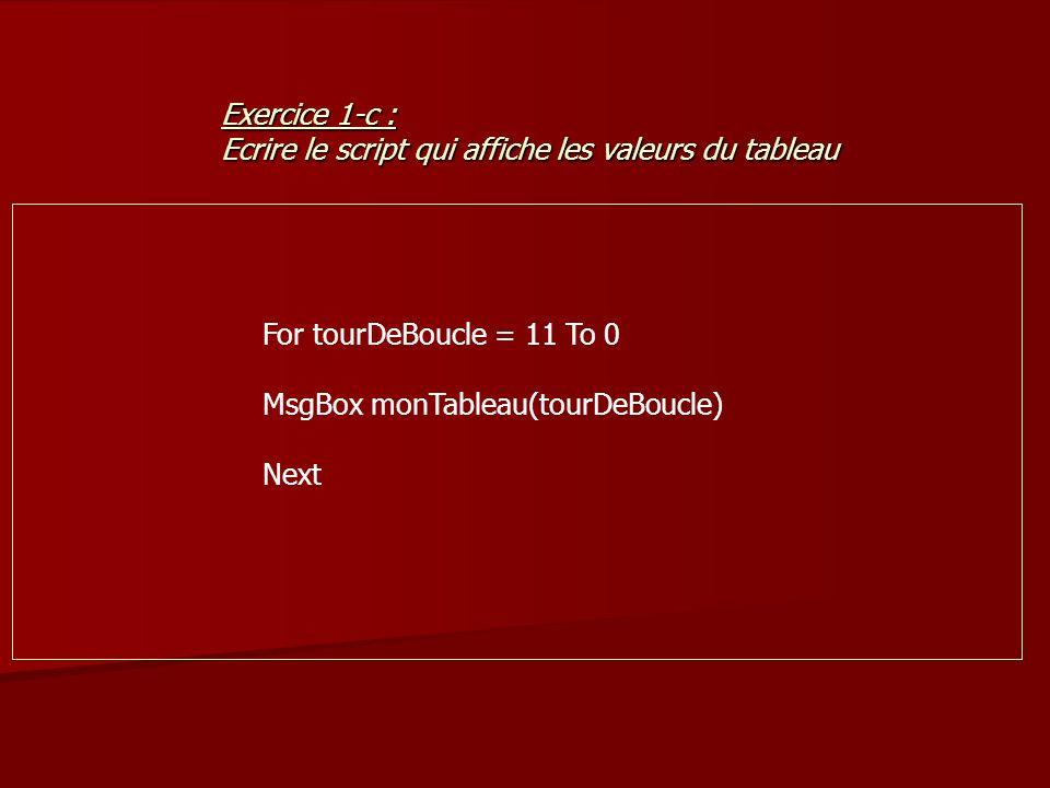 For tourDeBoucle = 11 To 0 MsgBox monTableau(tourDeBoucle) Next Exercice 1-c : Ecrire le script qui affiche les valeurs du tableau