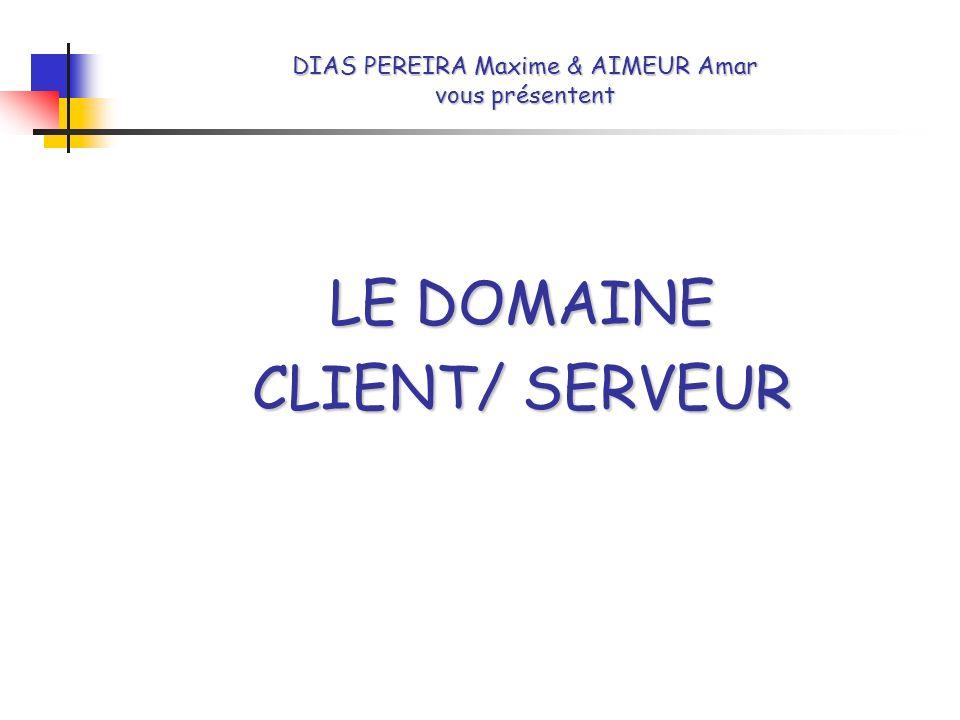 DIAS PEREIRA Maxime & AIMEUR Amar vous présentent LE DOMAINE CLIENT/ SERVEUR