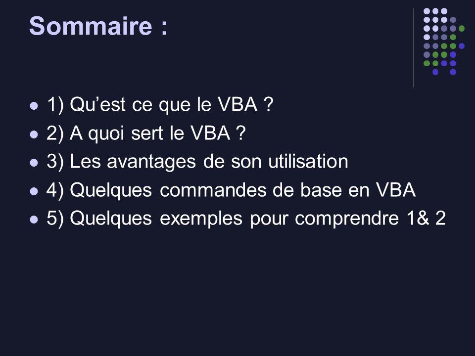 Sommaire : 1) Quest ce que le VBA ? 2) A quoi sert le VBA ? 3) Les avantages de son utilisation 4) Quelques commandes de base en VBA 5) Quelques exemp