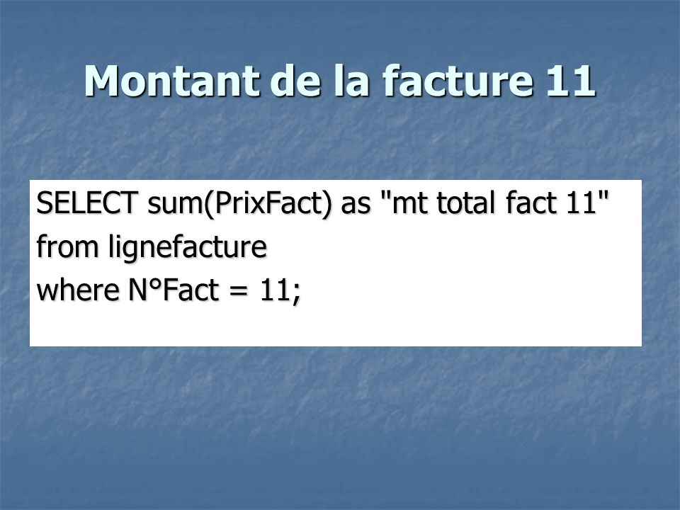 Montant de la facture 11 SELECT sum(PrixFact) as