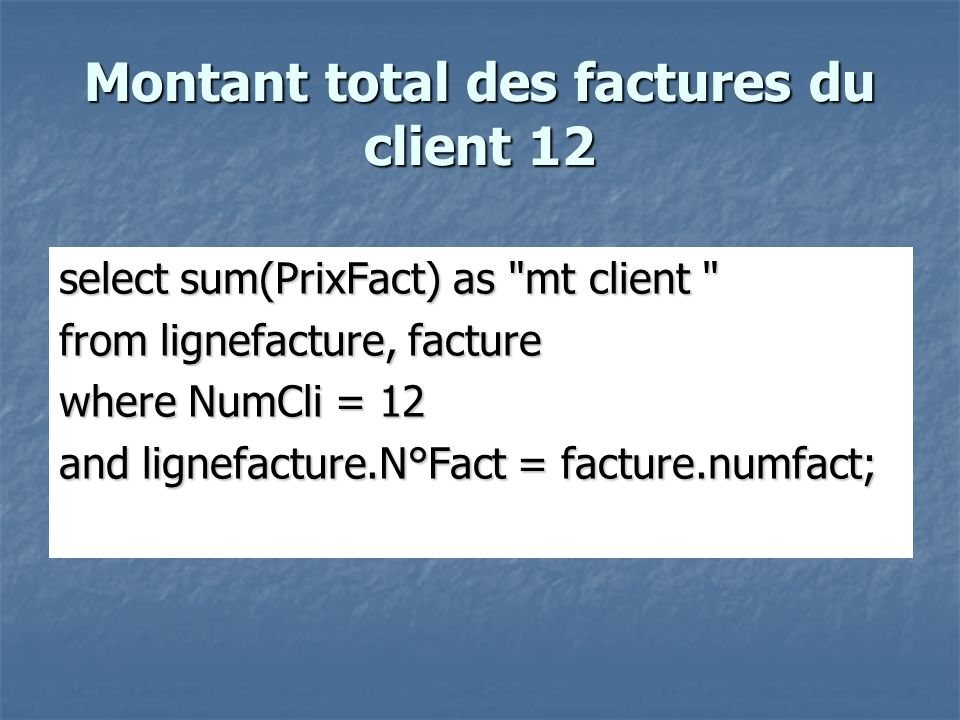 Montant total des factures du client 12 select sum(PrixFact) as