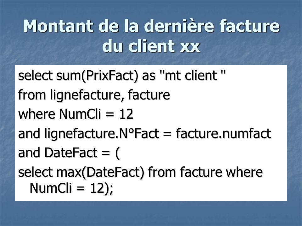 Montant de la dernière facture du client xx select sum(PrixFact) as mt client from lignefacture, facture where NumCli = 12 and lignefacture.N°Fact = facture.numfact and DateFact = ( select max(DateFact) from facture where NumCli = 12);
