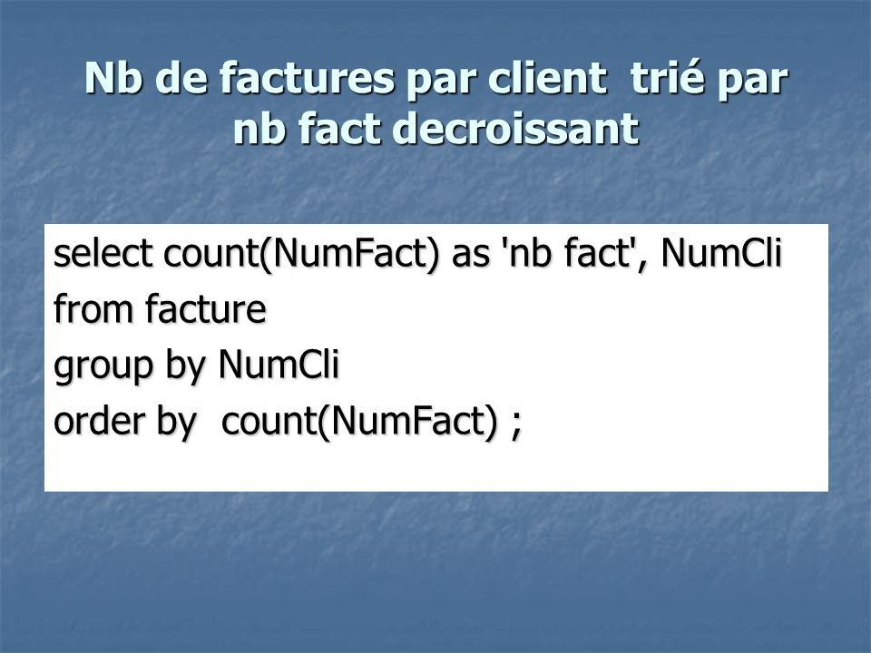 Nb de factures par client trié par nb fact decroissant select count(NumFact) as 'nb fact', NumCli from facture group by NumCli order by count(NumFact)