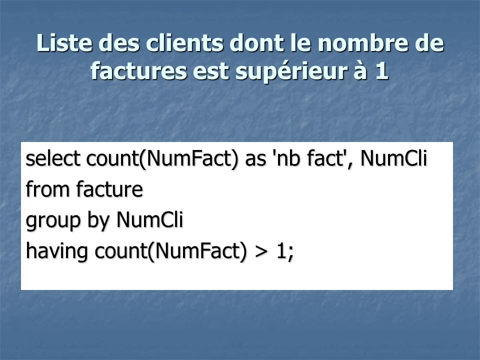 Liste des clients dont le nombre de factures est supérieur à 1 select count(NumFact) as 'nb fact', NumCli from facture group by NumCli having count(Nu