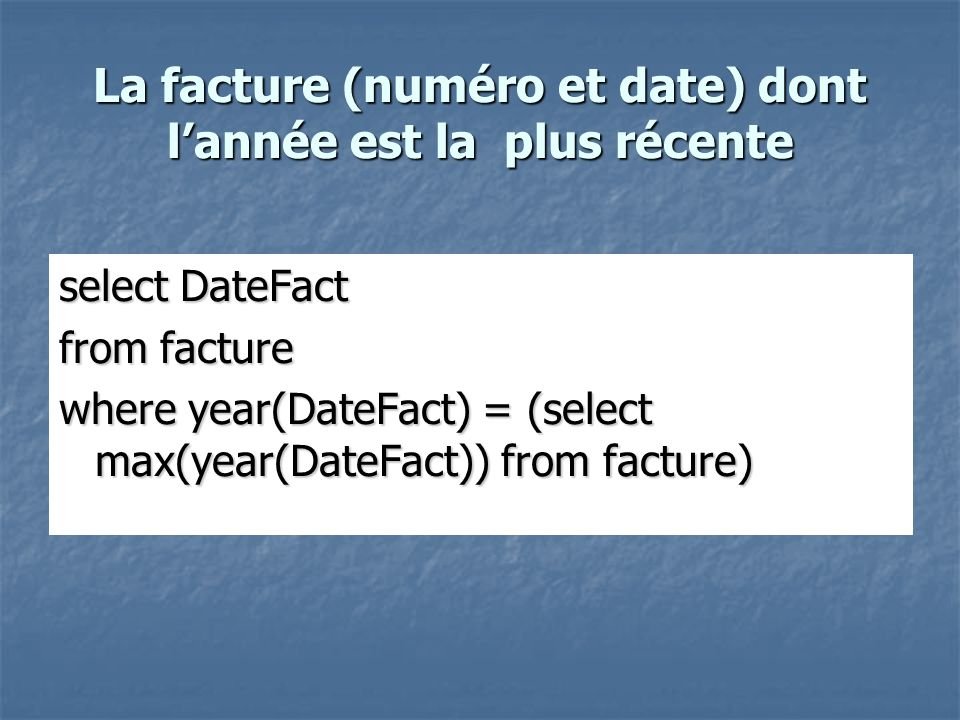 La facture (numéro et date) dont lannée est la plus récente select DateFact from facture where year(DateFact) = (select max(year(DateFact)) from factu