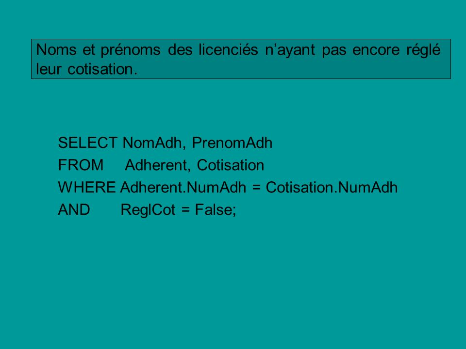 SELECT NomAdh, PrenomAdh FROM Adherent, Cotisation WHERE Adherent.NumAdh = Cotisation.NumAdh AND ReglCot = False; Noms et prénoms des licenciés nayant