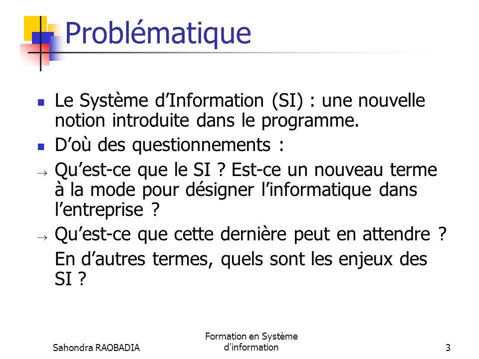 Sahondra RAOBADIA Formation en Système d information3 Problématique Le Système dInformation (SI) : une nouvelle notion introduite dans le programme.