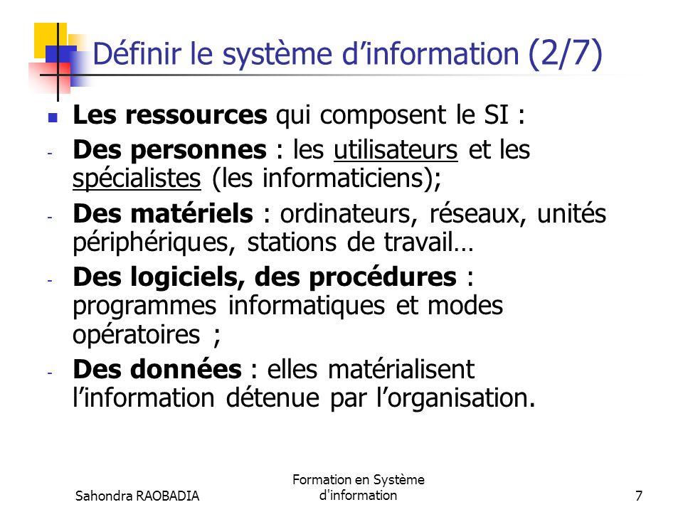 Sahondra RAOBADIA Formation en Système d information7 Définir le système dinformation (2/7) Les ressources qui composent le SI : - Des personnes : les utilisateurs et les spécialistes (les informaticiens); - Des matériels : ordinateurs, réseaux, unités périphériques, stations de travail… - Des logiciels, des procédures : programmes informatiques et modes opératoires ; - Des données : elles matérialisent linformation détenue par lorganisation.