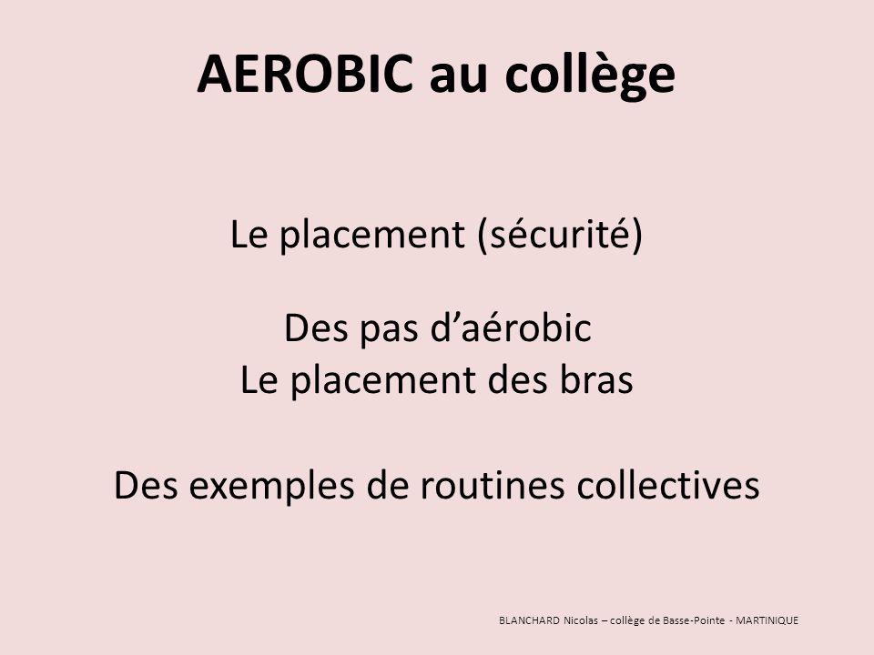 AEROBIC au collège Le placement (sécurité) Des pas daérobic Le placement des bras Des exemples de routines collectives BLANCHARD Nicolas – collège de