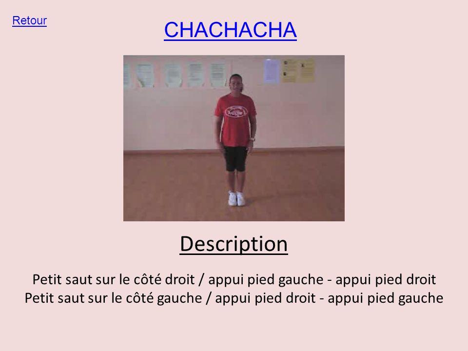CHACHACHA Retour Description Petit saut sur le côté droit / appui pied gauche - appui pied droit Petit saut sur le côté gauche / appui pied droit - ap