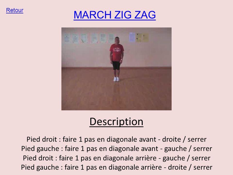 MARCH ZIG ZAG Retour Description Pied droit : faire 1 pas en diagonale avant - droite / serrer Pied gauche : faire 1 pas en diagonale avant - gauche /