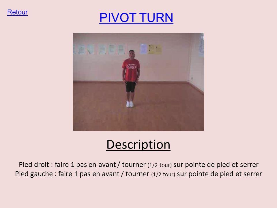PIVOT TURN Retour Description Pied droit : faire 1 pas en avant / tourner (1/2 tour) sur pointe de pied et serrer Pied gauche : faire 1 pas en avant /
