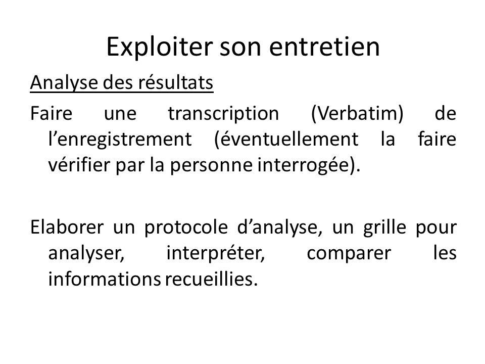 Exploiter son entretien Analyse des résultats Faire une transcription (Verbatim) de lenregistrement (éventuellement la faire vérifier par la personne