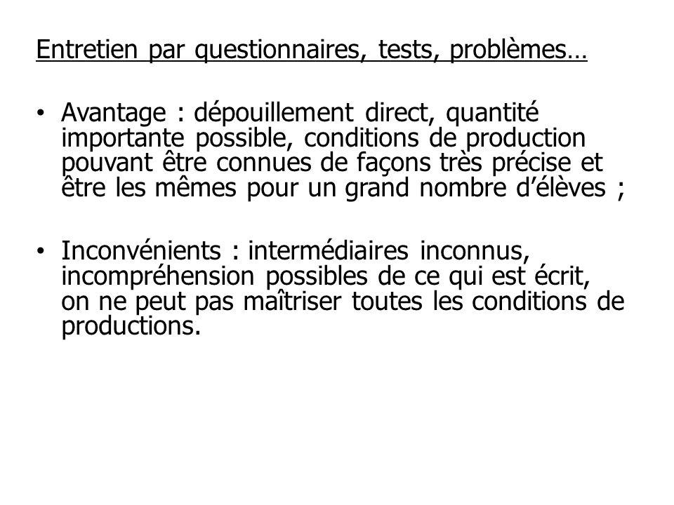 Entretien par questionnaires, tests, problèmes… Avantage : dépouillement direct, quantité importante possible, conditions de production pouvant être c