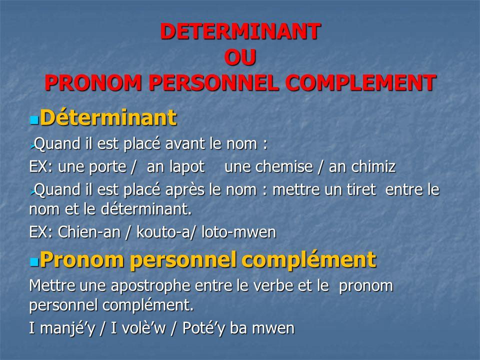 DETERMINANT OU PRONOM PERSONNEL COMPLEMENT Déterminant Déterminant Quand il est placé avant le nom : Quand il est placé avant le nom : EX: une porte / an lapot une chemise / an chimiz Quand il est placé après le nom : mettre un tiret entre le nom et le déterminant.