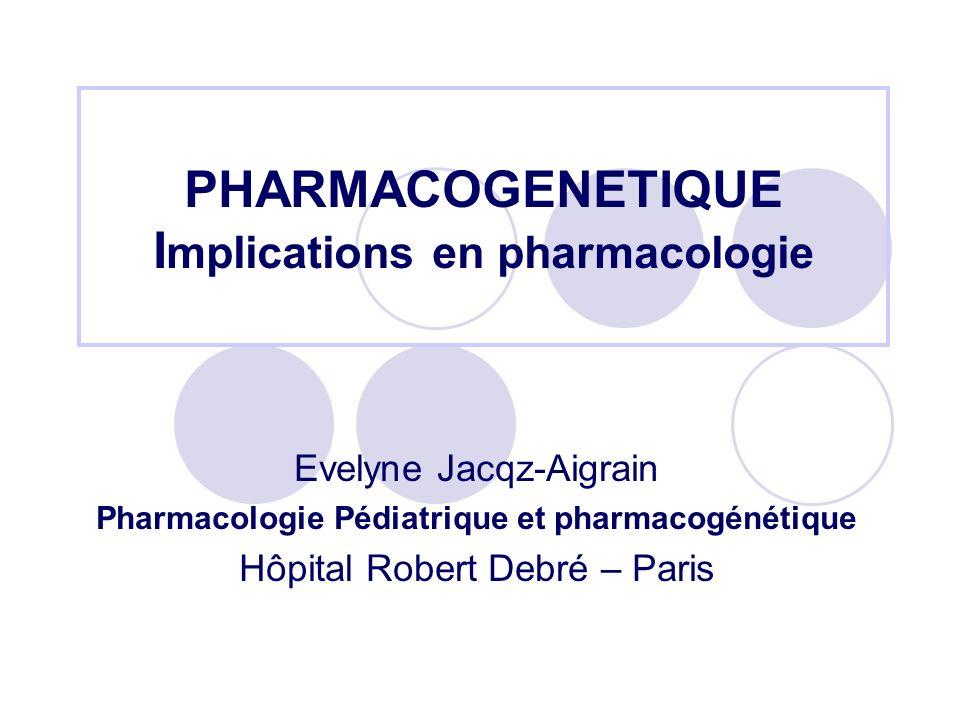 PHARMACOGENETIQUE I mplications en pharmacologie Evelyne Jacqz-Aigrain Pharmacologie Pédiatrique et pharmacogénétique Hôpital Robert Debré – Paris