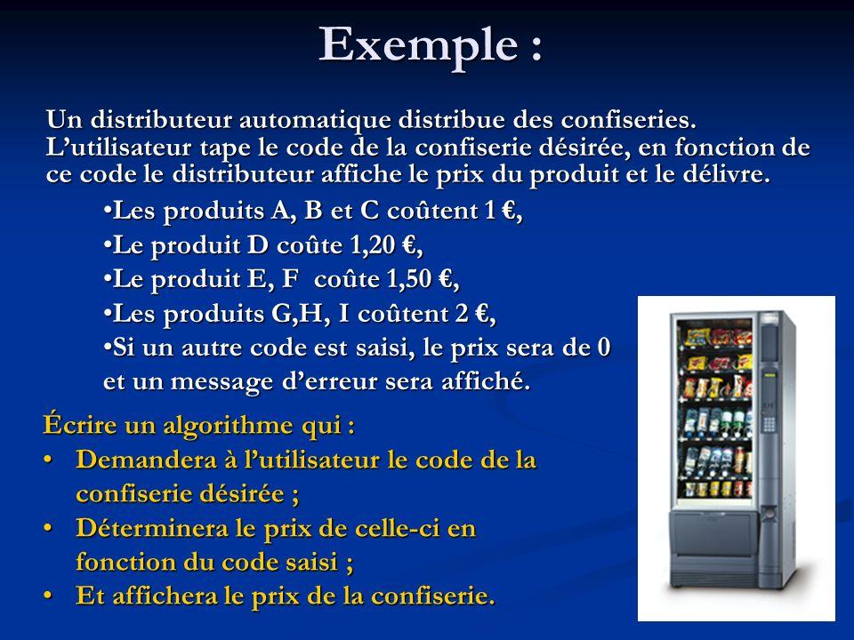 Algorithme distributeur Variables Code: Caractère(* code du produit désiré *) Prix : Réel(* prix du produit désiré *) Prix : Réel(* prix du produit désiré *)Début (* saisie du code du produit désiré *) Afficher « Saisir votre code : » Saisir Code (* détermination du prix en fonction du code *) SELON Code FAIRE A, B : Prix 1 D : Prix 1,2 E, F : Prix 1,5 G, H, I : Prix 2 Sinon : Prix 0 FINSELON (* Affichage du prix si aucune erreur de saisie na été commise *) SI prix = 0 ALORS Afficher « Le code nexiste pas.