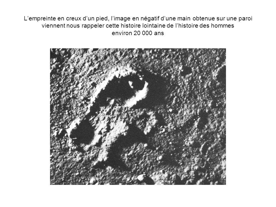 Lempreinte en creux dun pied, limage en négatif dune main obtenue sur une paroi viennent nous rappeler cette histoire lointaine de lhistoire des homme