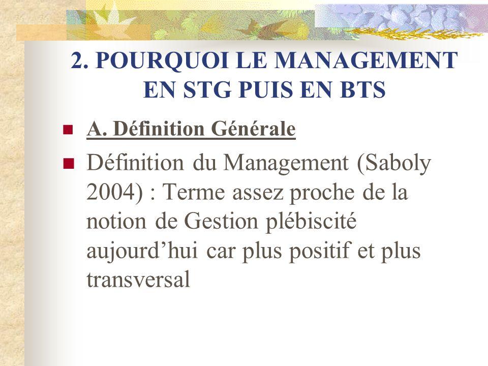 2. POURQUOI LE MANAGEMENT EN STG PUIS EN BTS A. Définition Générale Définition du Management (Saboly 2004) : Terme assez proche de la notion de Gestio
