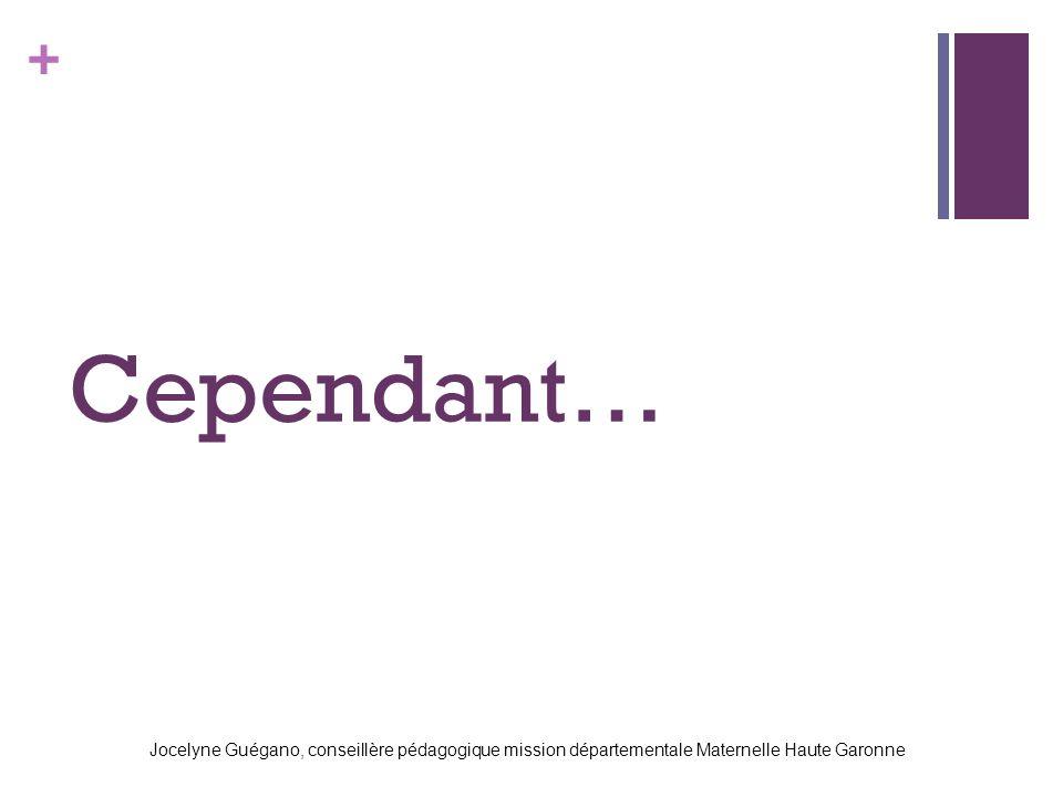 + Cependant… Jocelyne Guégano, conseillère pédagogique mission départementale Maternelle Haute Garonne