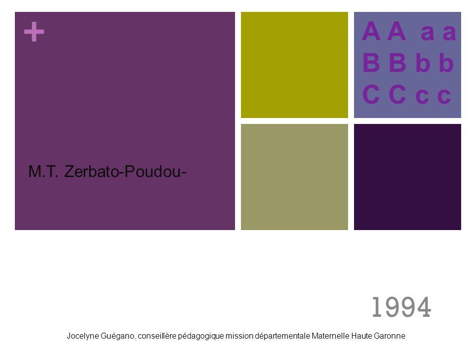 +. M.T. Zerbato-Poudou- 1994 A A a a B B b b C C c c Jocelyne Guégano, conseillère pédagogique mission départementale Maternelle Haute Garonne