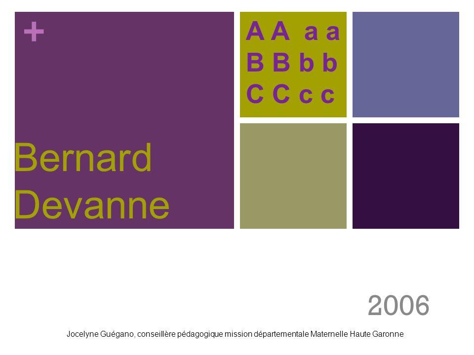 + Bernard Devanne 2006 A A a a B B b b C C c c Jocelyne Guégano, conseillère pédagogique mission départementale Maternelle Haute Garonne