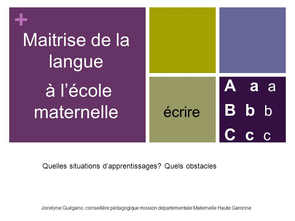 + Maitrise de la langue à lécole maternelle A a a B b b C c c Jocelyne Guégano, conseillère pédagogique mission départementale Maternelle Haute Garonne écrire Quelles situations dapprentissages.