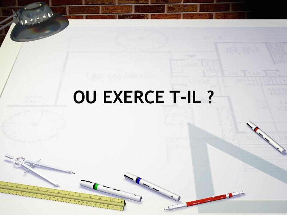 OU EXERCE T-IL ?