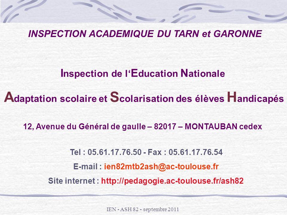 IEN - ASH 82 - septembre 2011 I nspection de l E ducation N ationale A daptation scolaire et S colarisation des élèves H andicapés 12, Avenue du Génér